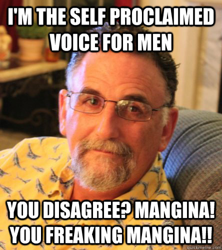 I'm the self proclaimed voice for men you disagree? Mangina! You freaking Mangina!! - I'm the self proclaimed voice for men you disagree? Mangina! You freaking Mangina!!  Elam
