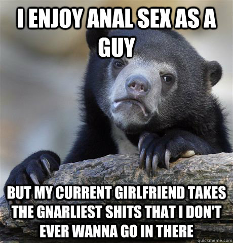 I enjoy anal sex as a guy but my current girlfriend takes the gnarliest shits that I don't ever wanna go in there - I enjoy anal sex as a guy but my current girlfriend takes the gnarliest shits that I don't ever wanna go in there  Confession Bear