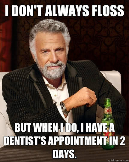 I don't always floss But when I do, I have a dentist's appointment in 2 days. - I don't always floss But when I do, I have a dentist's appointment in 2 days.  The Most Interesting Man In The World