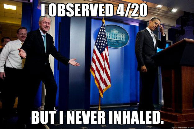 I observed 4/20 but I never inhaled. - I observed 4/20 but I never inhaled.  Misc