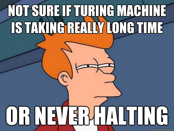 Not sure if turing machine is taking really long time OR NEVER HALTING - Not sure if turing machine is taking really long time OR NEVER HALTING  Futurama Fry
