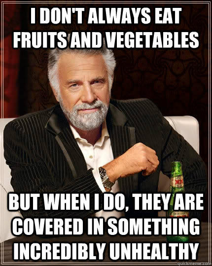 I don't always eat fruits and vegetables but when i do, they are covered in something incredibly unhealthy - I don't always eat fruits and vegetables but when i do, they are covered in something incredibly unhealthy  The Most Interesting Man In The World