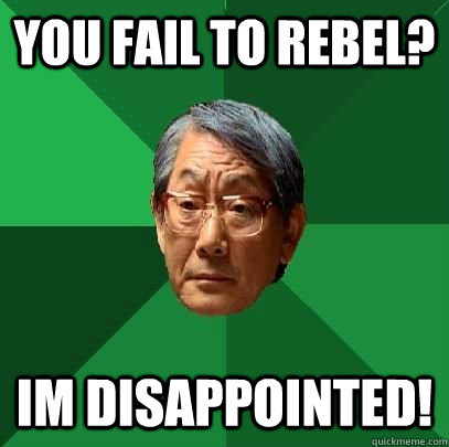 You fail to rebel? Im Disappointed! - You fail to rebel? Im Disappointed!  High Expectations Asian Father
