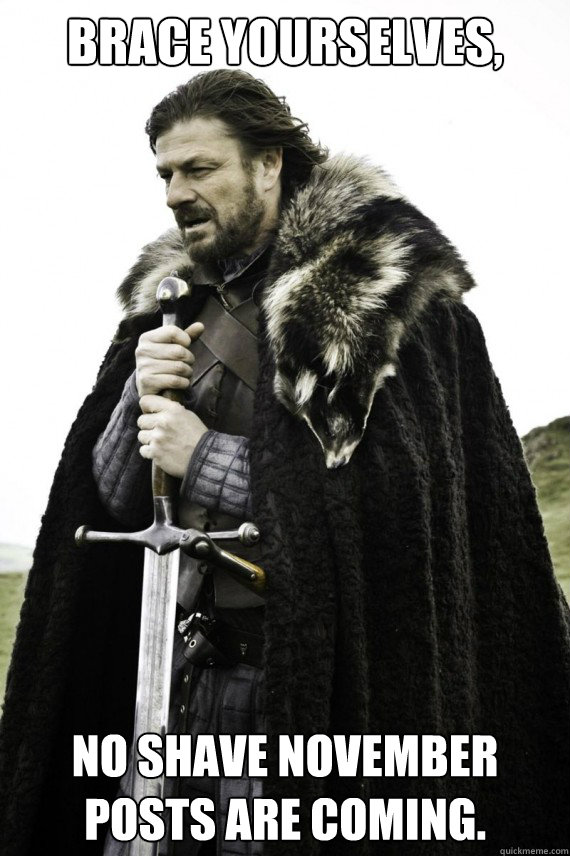 Brace yourselves, no shave november posts are coming. - Brace yourselves, no shave november posts are coming.  Brace yourself