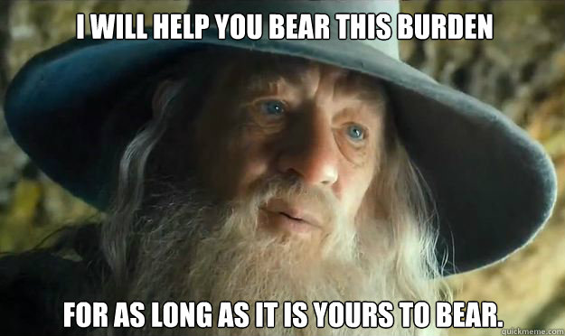 I will help you bear this burden for as long as it is yours to bear.