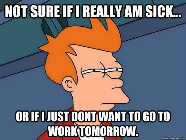 Not sure if I really am sick... Or if I just dont want to go to work tomorrow. - Not sure if I really am sick... Or if I just dont want to go to work tomorrow.  Futurama Fry