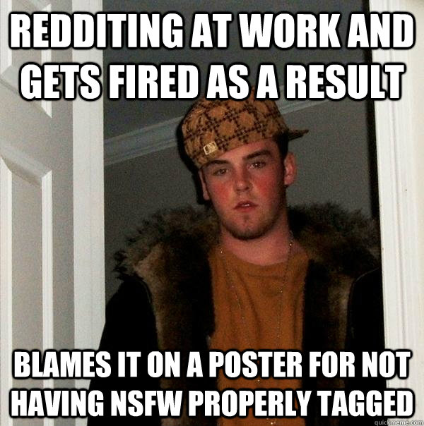 Redditing at work and gets fired as a result blames it on a poster for not having NSFW properly tagged - Redditing at work and gets fired as a result blames it on a poster for not having NSFW properly tagged  Scumbag Steve