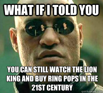 What if I told you you can still watch the lion king and buy ring pops in the 21st century - What if I told you you can still watch the lion king and buy ring pops in the 21st century  What if I told you
