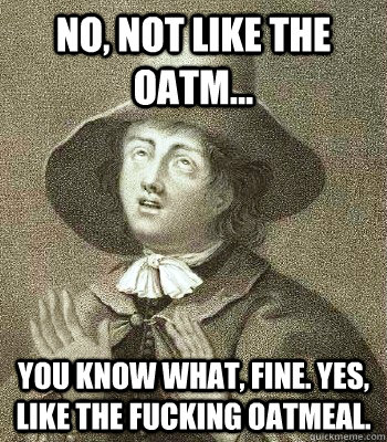 no, not like the oatm... you know what, fine. yes, like the fucking oatmeal.  Quaker Problems