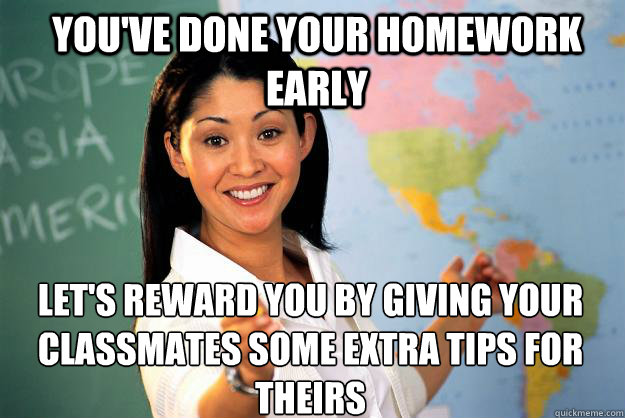 You've done your homework early  Let's reward you by giving your classmates some extra tips for theirs