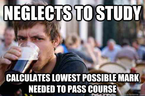 neglects to study calculates lowest possible mark needed to pass course - neglects to study calculates lowest possible mark needed to pass course  Lazy College Senior
