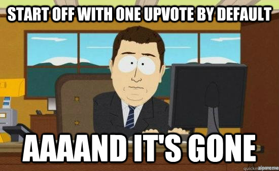 start off with one upvote by default AAAAND it's GONE - start off with one upvote by default AAAAND it's GONE  Misc