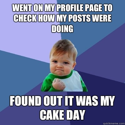 Went on my profile page to check how my posts were doing Found out it was my cake day - Went on my profile page to check how my posts were doing Found out it was my cake day  Success Kid
