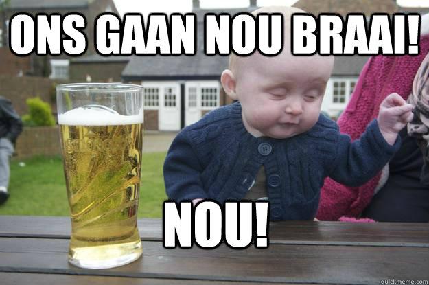 ONS GAAN NOU BRAAI! nOU! - ONS GAAN NOU BRAAI! nOU!  drunk baby