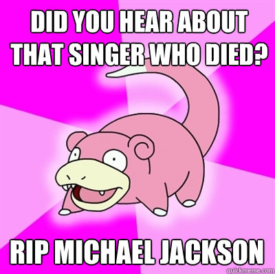 Did you hear about that singer who died? RIP Michael Jackson