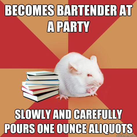 becomes bartender at a party slowly and carefully pours one ounce aliquots  Science Major Mouse