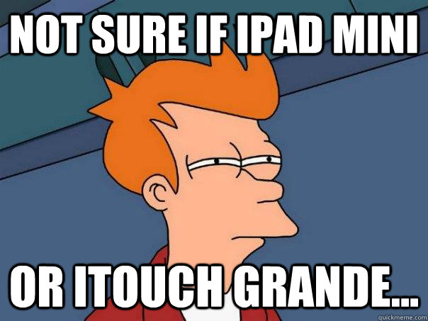 Not sure if Ipad mini or itouch grande... - Not sure if Ipad mini or itouch grande...  Futurama Fry