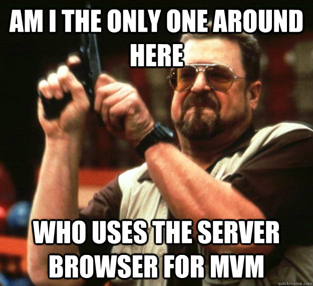 am I the only one around here Who uses the server browser for Mvm - am I the only one around here Who uses the server browser for Mvm  Angry Walter