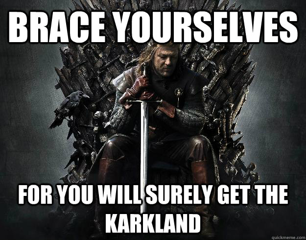 BRACE YOURSELVES FOR YOU WILL SURELY GET THE KARKLAND