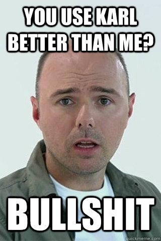 You use Karl better than me? BULLSHIT
