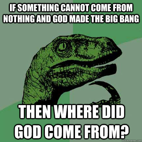 If something cannot come from nothing and God made the Big Bang Then where did God come from?  Philosoraptor