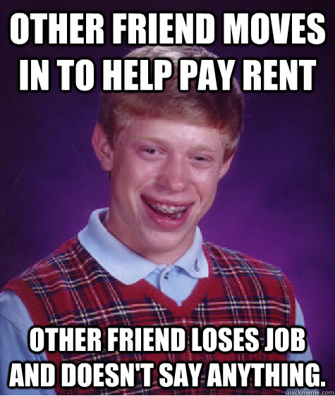 Other friend moves in to help pay rent Other friend loses job and doesn't say anything. - Other friend moves in to help pay rent Other friend loses job and doesn't say anything.  Bad Luck Brian