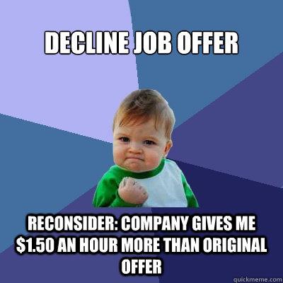 decline job offer reconsider: company gives me $1.50 an hour more than original offer - decline job offer reconsider: company gives me $1.50 an hour more than original offer  Success Kid