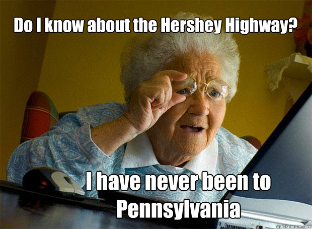 Do I know about the Hershey Highway? I have never been to Pennsylvania   Grandma finds the Internet
