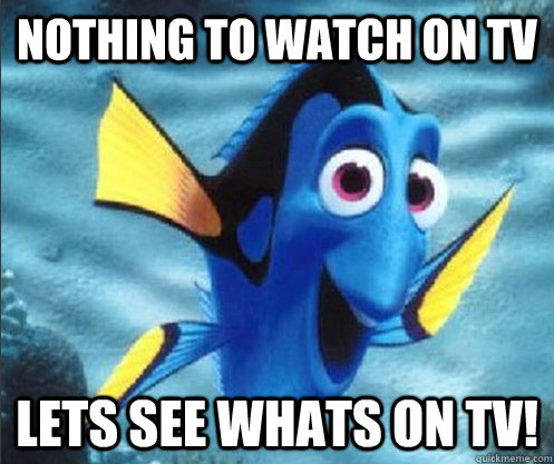 nothing to watch on tv lets see whats on tv! - nothing to watch on tv lets see whats on tv!  optimistic dory