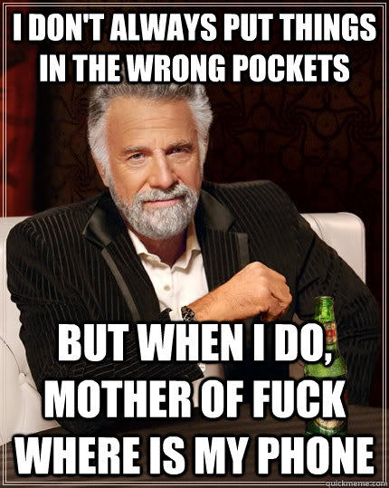 I don't always put things in the wrong pockets but when I do, MOTHER OF FUCK WHERE IS MY PHONE - I don't always put things in the wrong pockets but when I do, MOTHER OF FUCK WHERE IS MY PHONE  The Most Interesting Man In The World