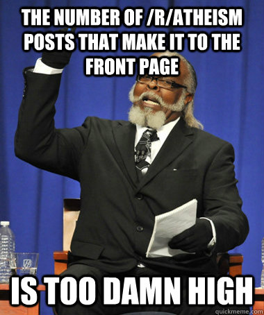 The number of /r/atheism posts that make it to the front page is too damn high - The number of /r/atheism posts that make it to the front page is too damn high  The Rent Is Too Damn High