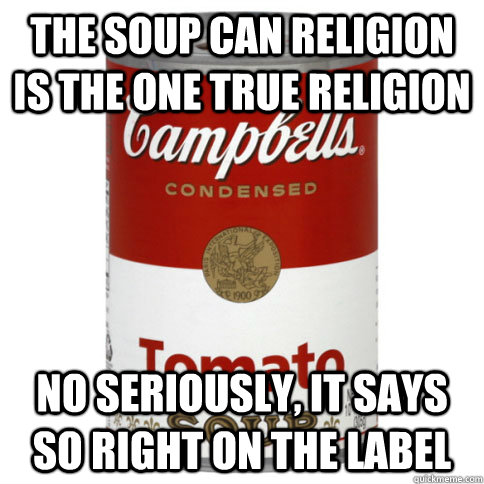 THE SOUP CAN RELIGION IS THE ONE TRUE RELIGION NO SERIOUSLY, IT SAYS SO RIGHT ON THE LABEL