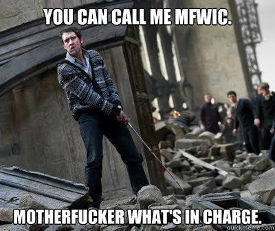 You can call me MFWIC. Motherfucker what's in charge.  Neville owns