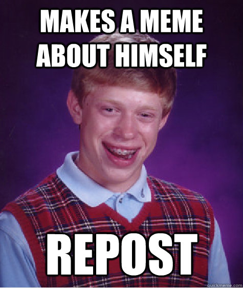 Makes a meme about himself REPOST - Makes a meme about himself REPOST  Bad Luck Brian