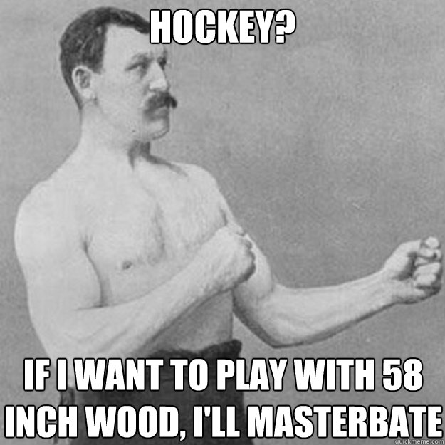 Hockey? If i want to play with 58 inch wood, i'll masterbate - Hockey? If i want to play with 58 inch wood, i'll masterbate  Misc