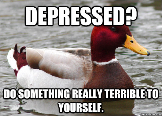Depressed? do something really terrible to yourself. - Depressed? do something really terrible to yourself.  Malicious Advice Mallard