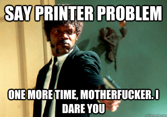 Say printer problem one more time, motherfucker. I dare you