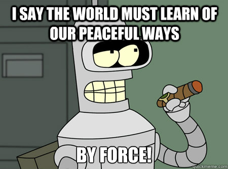 I say the world must learn of our peaceful ways by force!