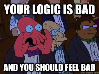 your logic is bad and you should feel bad - your logic is bad and you should feel bad  Critical Zoidberg