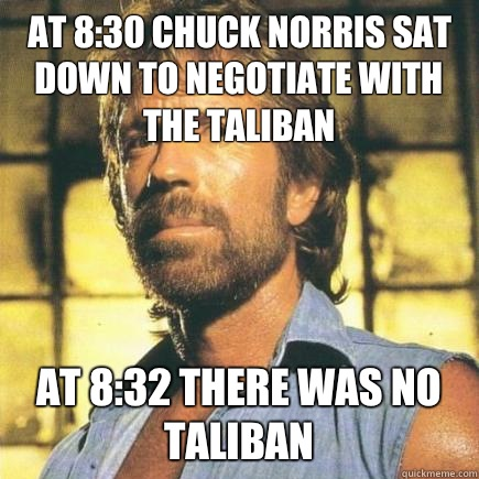 At 8:30 Chuck Norris sat down to negotiate with the Taliban At 8:32 there was no Taliban