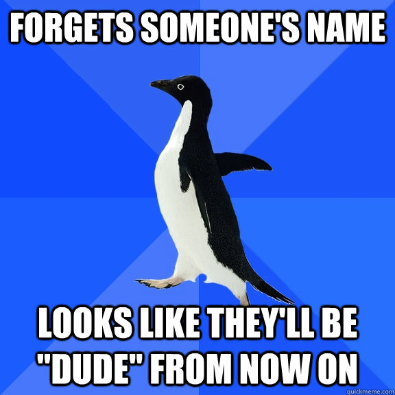 Forgets someone's name Looks like they'll be