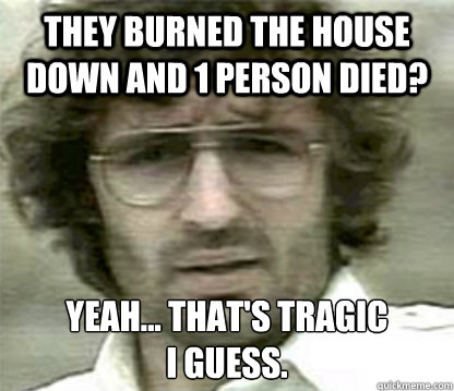 they burned the house down and 1 person died? Yeah... that's tragic  i guess. - they burned the house down and 1 person died? Yeah... that's tragic  i guess.  Misc