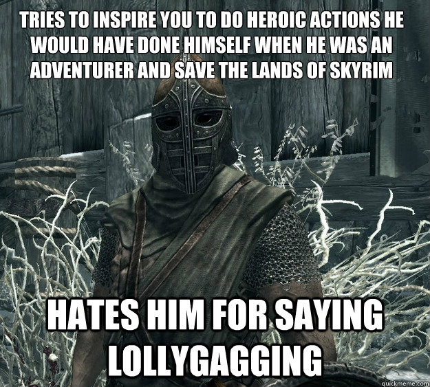 Tries to inspire you to do heroic actions he would have done himself when he was an adventurer and save the lands of Skyrim Hates him for saying Lollygagging - Tries to inspire you to do heroic actions he would have done himself when he was an adventurer and save the lands of Skyrim Hates him for saying Lollygagging  Skyrim Guard, Guile inspiration