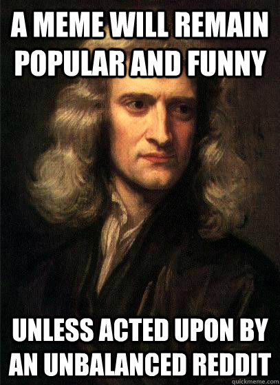 A meme will remain popular and funny unless acted upon by an unbalanced reddit  Sir Isaac Newton