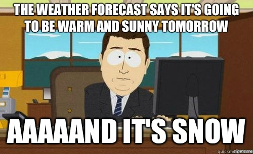 The weather forecast says it's going to be warm and sunny tomorrow Aaaaand it's snow - The weather forecast says it's going to be warm and sunny tomorrow Aaaaand it's snow  anditsgone