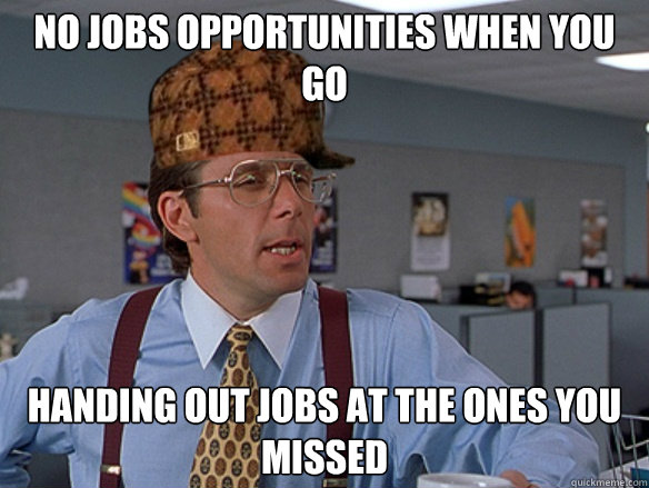 no jobs opportunities when you go handing out jobs at the ones you missed - no jobs opportunities when you go handing out jobs at the ones you missed  Misc