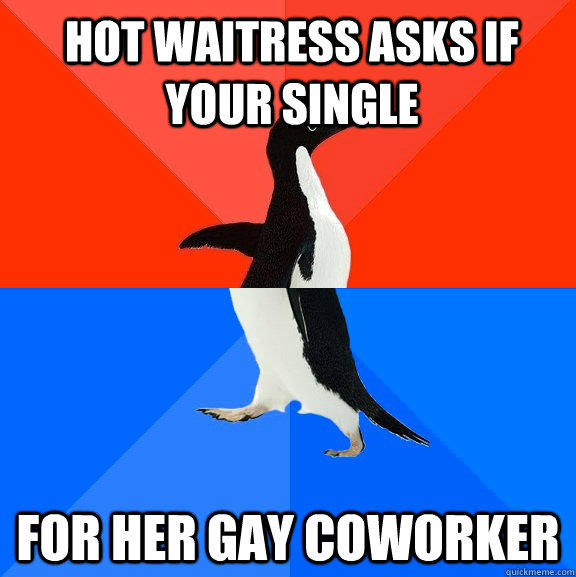 Hot waitress asks if your single for her gay coworker - Hot waitress asks if your single for her gay coworker  Socially Awesome Awkward Penguin