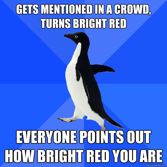 Gets mentioned in a crowd, turns bright red Everyone points out how bright red you are - Gets mentioned in a crowd, turns bright red Everyone points out how bright red you are  Socially Awkward Penguin