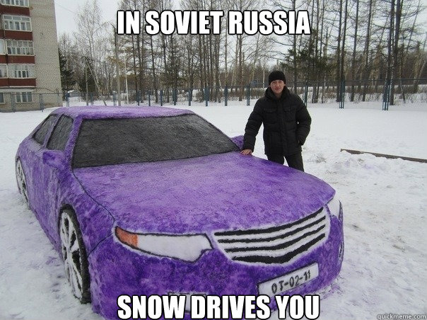 In soviet russia Snow drives you