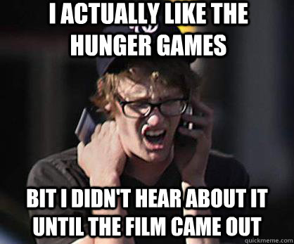I actually like the hunger games Bit I didn't hear about it until the film came out  Sad Hipster